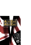 A TO ZED, A TO ZEE A GUIDE TO THE DIFFERENCES BETWEEN BRITISH AND AMERICAN ENGLISH