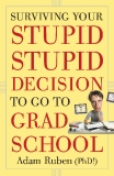Surviving Your Stupid Stupid Decision to Go to Grad School by Adam Ruben