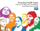 Promoting Health Equity - A Resource to Help Communities Address  Social Determinants of Health