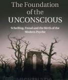 The Foundation of the Unconscious Schelling, Freud and the Birth of the Modern Psyche