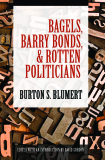 BAGELS,BARRY BONDS, AND ROTTEN POLITICIANS - BURTON S. BLUMERT