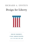 Design for Liberty PRIVATE PROPERTY, PUBLIC ADMINISTRATION, AND THE RULE OF LAW