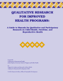 QUALITATIVE RESEARCH FOR IMPROVED HEALTH PROGRAMS: A Guide to Manuals for Qualitative and Participatory Research on Child Health, Nutrition, and Reproductive Health