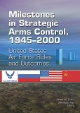 Milestones In Strategic Arms Control, 1945-2000united States Air Force Roles And Outcomes