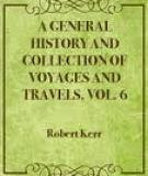 A General History and Collection of Voyages and Travels, Vol. 6