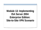 Module 13P: Implementing ISA Server 2004 Enterprise EditionSite-to-Site VPN Scenario