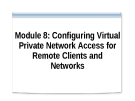 Module 8: Configuring Virtual Private Network Access for Remote Clients and Networks