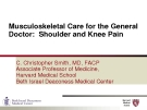 Lectures Musculoskeletal Care for the General Doctor: Shoulder and Knee Pain - C. Christopher Smith, MD